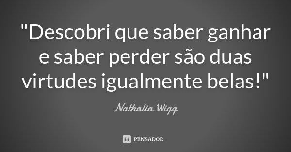 """""""Descobri que saber ganhar e saber perder são duas virtudes igualmente belas!""""... Frase de Nathalia Wigg."""