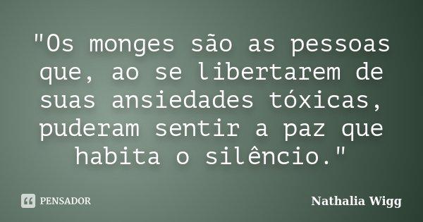 """""""Os monges são as pessoas que, ao se libertarem de suas ansiedades tóxicas, puderam sentir a paz que habita o silêncio.""""... Frase de Nathalia Wigg."""