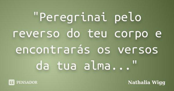 """""""Peregrinai pelo reverso do teu corpo e encontrarás os versos da tua alma...""""... Frase de Nathalia Wigg."""