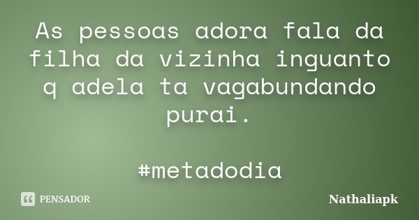 As pessoas adora fala da filha da vizinha inguanto q adela ta vagabundando purai. #metadodia... Frase de Nathaliapk.