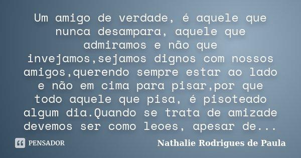 Um amigo de verdade, é aquele que nunca desampara, aquele que admiramos e não que invejamos,sejamos dignos com nossos amigos,querendo sempre estar ao lado e não... Frase de Nathalie Rodrigues de Paula.