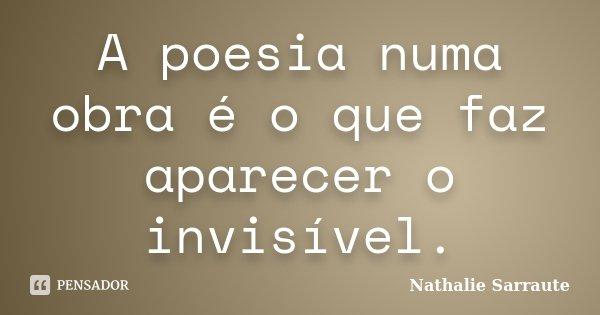 A poesia numa obra é o que faz aparecer o invisível.... Frase de Nathalie Sarraute.