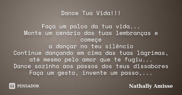 Dance Tua Vida!!! Faça um palco da tua vida... Monte um cenário das tuas lembranças e começe a dançar no teu silêncio Continue dançando em cima das tuas lágrima... Frase de Nathally Amisse.