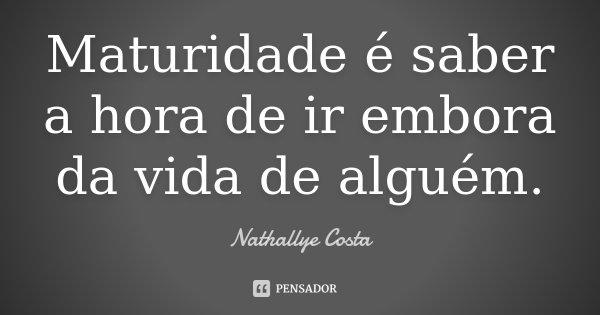Maturidade é saber a hora de ir embora da vida de alguém.... Frase de Nathallye Costa.