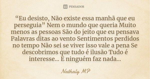"""""""Eu desisto, Não existe essa manhã que eu perseguia"""" Nem o mundo que queria Muito menos as pessoas São do jeito que eu pensava Palavras ditas ao vento Sentiment... Frase de Nathaly MP."""