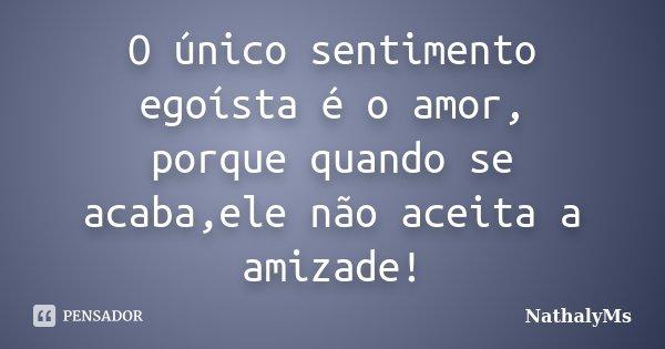 O único sentimento egoísta é o amor, porque quando se acaba,ele não aceita a amizade!... Frase de NathalyMs.