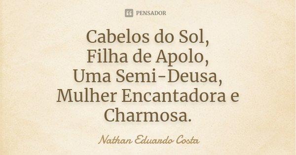 Cabelos do Sol, Filha de Apolo, Uma Semi-Deusa, Mulher Encantadora e Charmosa.... Frase de Nathan Eduardo Costa.