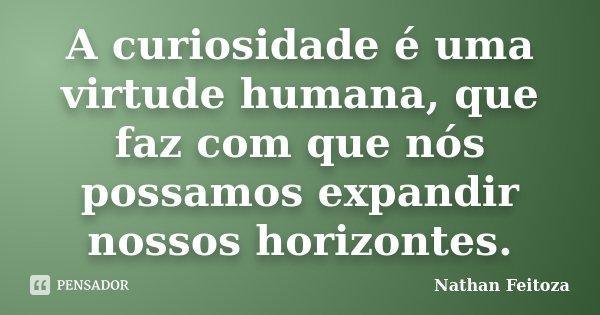 A curiosidade é uma virtude humana, que faz com que nós possamos expandir nossos horizontes.... Frase de Nathan Feitoza.