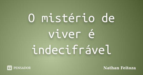 O mistério de viver é indecifrável... Frase de Nathan Feitoza.