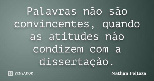 Palavras não são convincentes, quando as atitudes não condizem com a dissertação.... Frase de Nathan Feitoza.