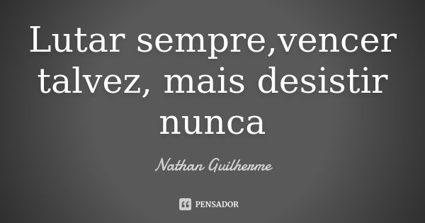Lutar sempre,vencer talvez, mais desistir nunca... Frase de Nathan Guilherme.