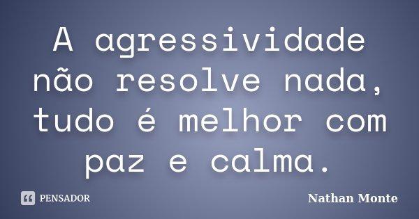 A agressividade não resolve nada, tudo é melhor com paz e calma.... Frase de Nathan Monte.