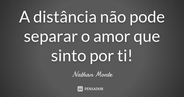 A distância não pode separar o amor que sinto por ti!... Frase de Nathan Monte.