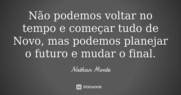 Não podemos voltar no tempo e começar tudo de Novo, mas podemos planejar o futuro e mudar o final.... Frase de Nathan Monte.