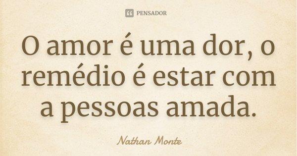 O amor é uma dor, o remédio é estar com a pessoas amada.... Frase de Nathan Monte.