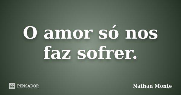 O amor só nos faz sofrer.... Frase de Nathan Monte.