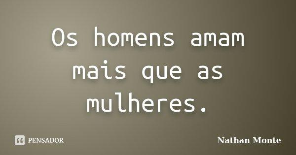 Os homens amam mais que as mulheres.... Frase de Nathan Monte.