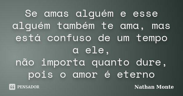 Se amas alguém e esse alguém também te ama, mas está confuso de um tempo a ele, não importa quanto dure, pois o amor é eterno... Frase de Nathan Monte.