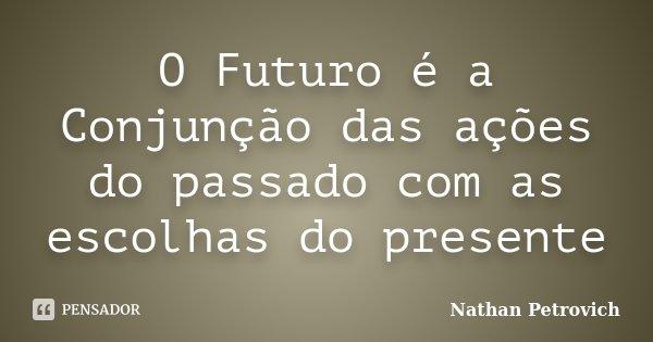 O Futuro é a Conjunção das ações do passado com as escolhas do presente... Frase de Nathan Petrovich.