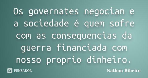 Os governates negociam e a sociedade é quem sofre com as consequencias da guerra financiada com nosso proprio dinheiro.... Frase de Nathan Ribeiro.