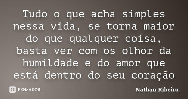 Tudo o que acha simples nessa vida, se torna maior do que qualquer coisa, basta ver com os olhor da humildade e do amor que está dentro do seu coração... Frase de Nathan Ribeiro.