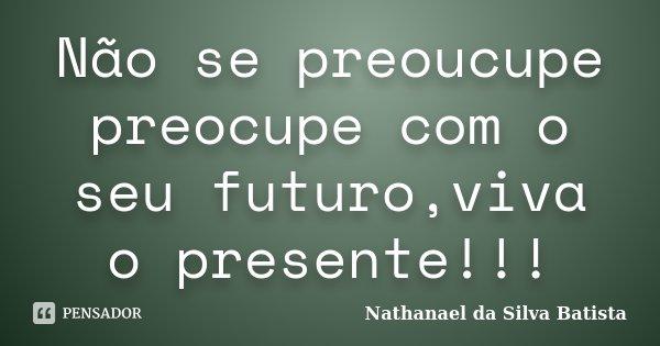 Não se preoucupe preocupe com o seu futuro,viva o presente!!!... Frase de Nathanael da Silva Batista.