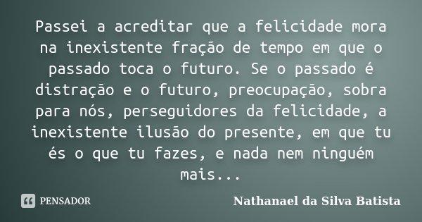 Passei a acreditar que a felicidade mora na inexistente fração de tempo em que o passado toca o futuro. Se o passado é distração e o futuro, preocupação, sobra ... Frase de Nathanael da Silva Batista.