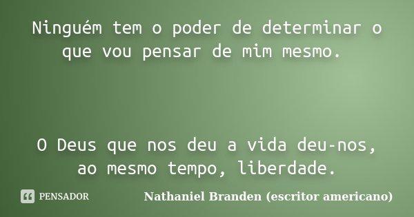 Ninguém tem o poder de determinar o que vou pensar de mim mesmo. O Deus que nos deu a vida deu-nos, ao mesmo tempo, liberdade.... Frase de Nathaniel Branden (escritor americano).