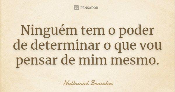 Ninguém tem o poder de determinar o que vou pensar de mim mesmo.... Frase de Nathaniel Brander.
