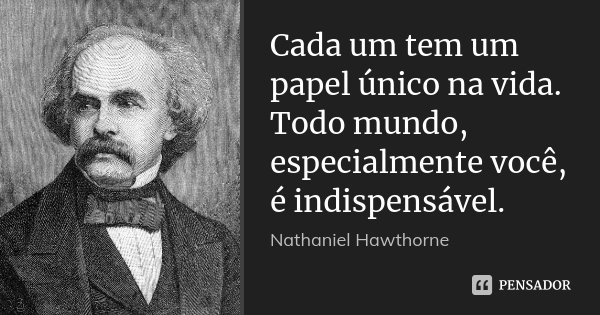 Cada um tem um papel único na vida. Todo mundo, especialmente você, é indispensável.... Frase de Nathaniel Hawthorne.
