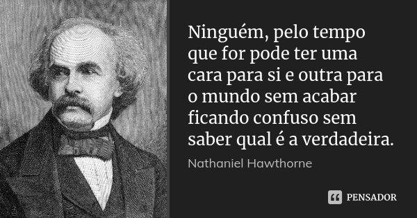 Ninguém, pelo tempo que for pode ter uma cara para si e outra para o mundo sem acabar ficando confuso sem saber qual é a verdadeira.... Frase de Nathaniel Hawthorne.