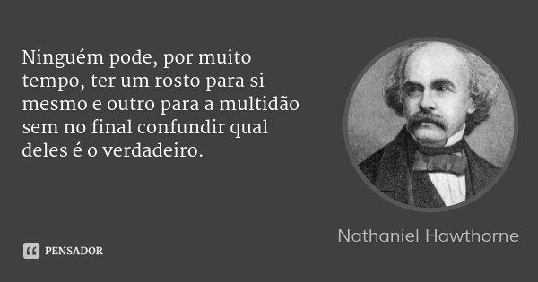Ninguém pode, por muito tempo, ter um rosto para si mesmo e outro para a multidão sem no final confundir qual deles é o verdadeiro.... Frase de Nathaniel Hawthorne.