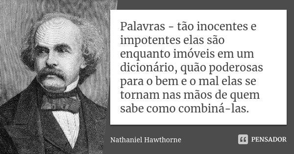 Palavras - tão inocentes e impotentes elas são enquanto imóveis em um dicionário, quão poderosas para o bem e o mal elas se tornam nas mãos de quem sabe como co... Frase de Nathaniel Hawthorne.