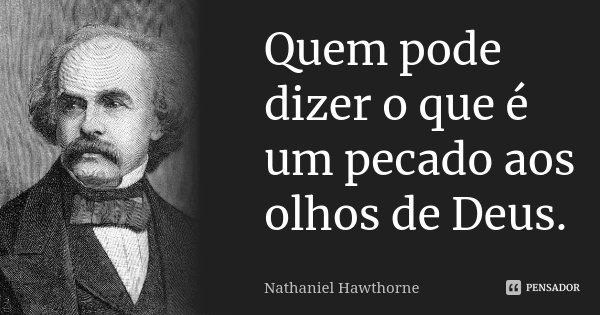 Quem pode dizer o que é um pecado aos olhos de Deus.... Frase de Nathaniel Hawthorne.