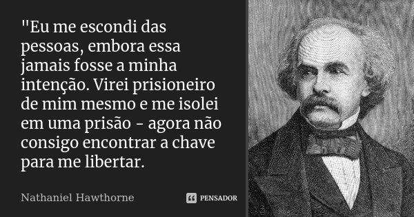 """""""Eu me escondi das pessoas, embora essa jamais fosse a minha intenção. Virei prisioneiro de mim mesmo e me isolei em uma prisão - agora não consigo encontr... Frase de Nathaniel Hawthorne."""