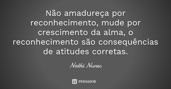 Não amadureça por reconhecimento, mude por crescimento da alma, o reconhecimento são consequências de atitudes corretas.... Frase de Nathi Nunes.