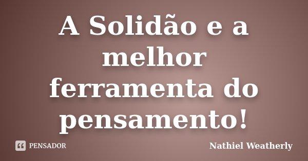 A Solidão e a melhor ferramenta do pensamento!... Frase de Nathiel Weatherly.