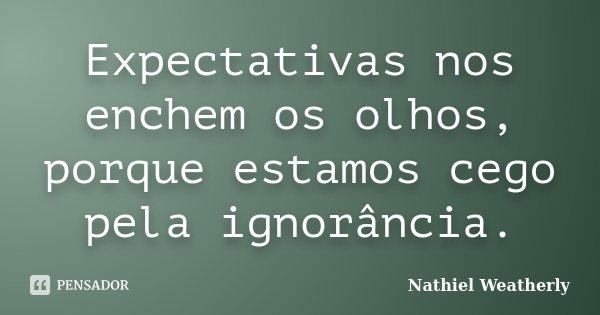Expectativas nos enchem os olhos,porque estamos cego pela ignorância... Frase de Nathiel Weatherly.