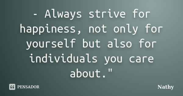 "- Always strive for happiness, not only for yourself but also for individuals you care about.""... Frase de Nathy."