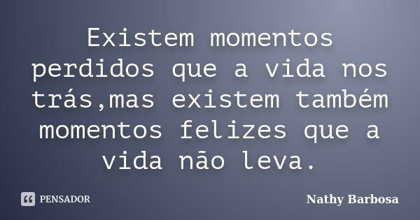 Existem momentos perdidos que a vida nos trás,mas existem também momentos felizes que a vida não leva.... Frase de Nathy Barbosa.