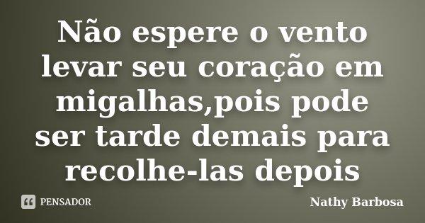 Não espere o vento levar seu coração em migalhas,pois pode ser tarde demais para recolhe-las depois... Frase de Nathy Barbosa.