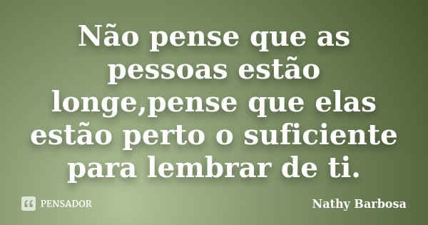 Não pense que as pessoas estão longe,pense que elas estão perto o suficiente para lembrar de ti.... Frase de Nathy Barbosa.