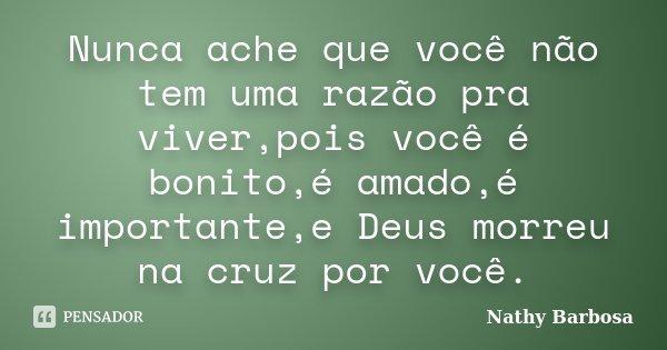 Nunca ache que você não tem uma razão pra viver,pois você é bonito,é amado,é importante,e Deus morreu na cruz por você.... Frase de Nathy Barbosa.