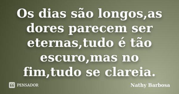 Os dias são longos,as dores parecem ser eternas,tudo é tão escuro,mas no fim,tudo se clareia.... Frase de Nathy Barbosa.