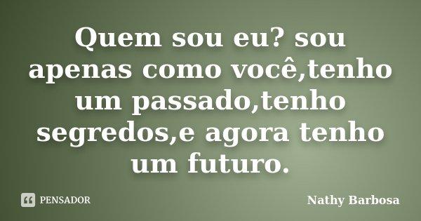 Quem sou eu? sou apenas como você,tenho um passado,tenho segredos,e agora tenho um futuro.... Frase de Nathy Barbosa.