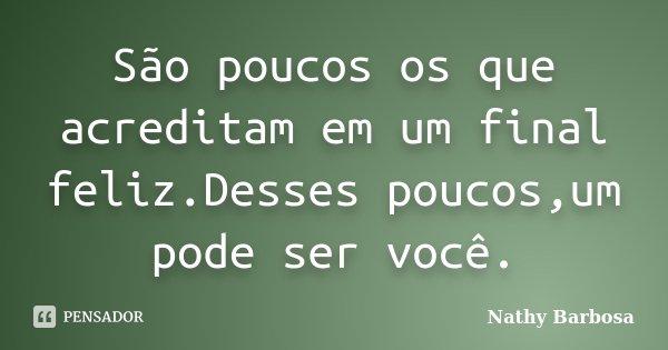 São poucos os que acreditam em um final feliz.Desses poucos,um pode ser você.... Frase de Nathy Barbosa.