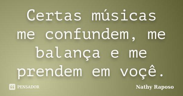 Certas músicas me confundem, me balança e me prendem em voçê.... Frase de Nathy Raposo.