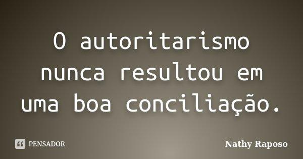 O autoritarismo nunca resultou em uma boa conciliação.... Frase de Nathy Raposo.