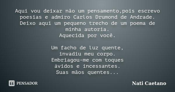 Aqui vou deixar não um pensamento,pois escrevo poesias e admiro Carlos Drumond de Andrade. Deixo aqui um pequeno trecho de um poema de minha autoria. Aquecida p... Frase de Nati Caetano.
