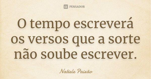 O tempo escreverá os versos que a sorte não soube escrever.... Frase de Natiele Paixão.